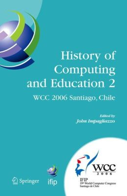 History of Computing and Education 2 (HCE2): IFIP 19th World Computer Congress, WG 9.7, TC 9: History of Computing, Proceedings of the Second Conference on the History of Computing and Education, August 21-24, Santiago, Chile