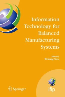 Information Technology for Balanced Manufacturing Systems: IFIP TC 5, WG 5.5 Seventh International Conference on Information Technology for Balanced Automation Systems in Manufacturing and Services, Niagra Falls, Ontario, Canada, September 4-6, 2006