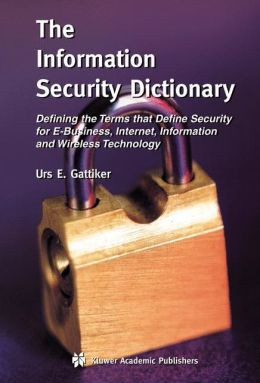 The Information Security Dictionary: Defining the Terms that Define Security for E-Business, Internet, Information and Wireless Technology
