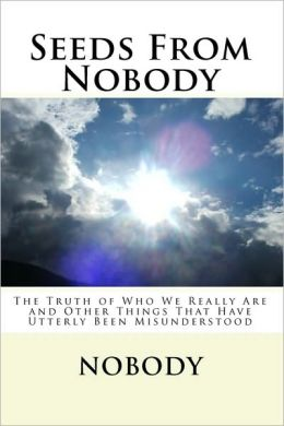 Seeds from Nobody: The Truth of Who We Really Are and Other Things That Have Utterly Been Misunderstood
