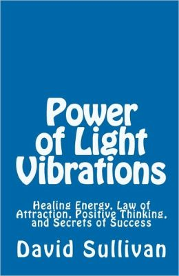 Power of Light Vibrations: Healing Energy, Law of Attraction, Positive Thinking, and Secrets of Success