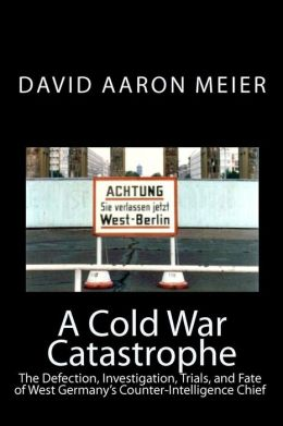 A Cold War Catastrophe: The Defection, Investigation, Trials, and Fate of West Germany's Counter-Intelligence Chief