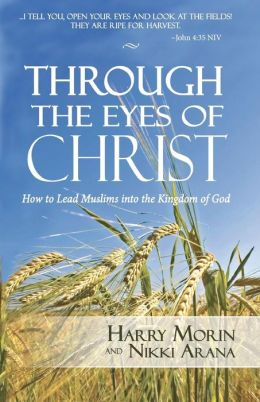Through the Eyes of Christ: How to Lead Muslims into the Kingdom of God