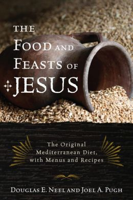 The Food and Feasts of Jesus: Inside the World of First Century Fare, with Menus and Recipes