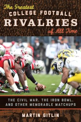 The Greatest College Football Rivalries of All Time : The Civil War, the Iron Bowl, and Other Memorable Matchups