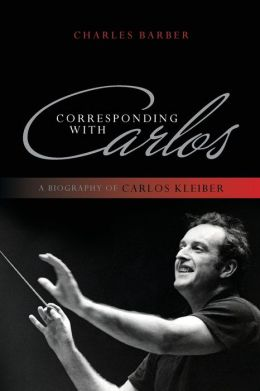 Corresponding with Carlos: A Biography of Carlos Kleiber