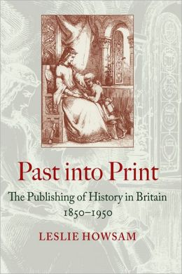 Past into Print: The Publishing of History in Britain 1850?1950
