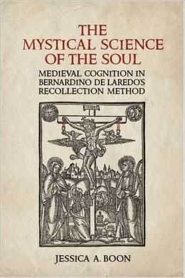 The Mystical Science of the Soul: Medieval Cognition in Bernardino de Laredo&rsquo;s Recollection Method