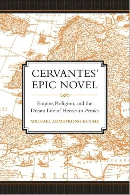 Cervantes' Epic Novel: Empire, Religion, and the Dream Life of Heroes in Persiles