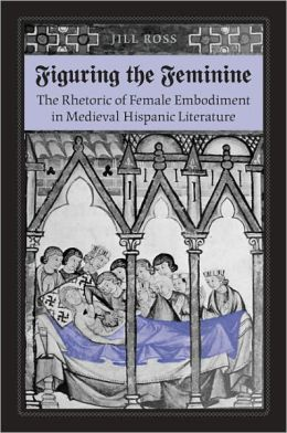 Figuring the Feminine: The Rhetoric of Female Embodiment in Medieval Hispanic Literature