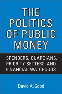 Politics of Public Money: Spenders, Guardians, Priority Setters, and Financial Watchdogs inside the Canadian Government