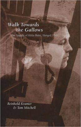 Walk Towards the Gallows: The Tragedy of Hilda Blake, Hanged 1899