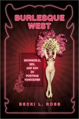 Burlesque West: Showgirls, Sex, and Sin in Postwar Vancouver