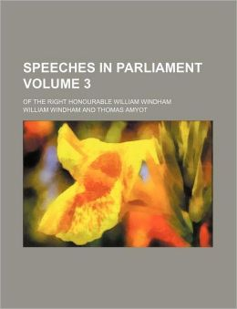 Speeches in Parliament Volume 3; Of the Right Honourable William Windham