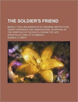 The soldier's friend; being a thrilling narrative of Grandma Smith's four years' experience and observations, as matron, in the hospitals of the South, during the late disastrous conflict in America