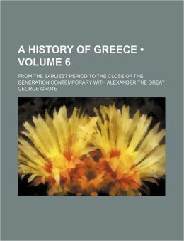 A History Of Greece (Volume 6); From The Earliest Period To The Close Of The Generation Contemporary With Alexander The Great