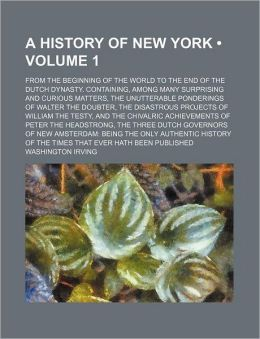 A History of New York (Volume 1); From the Beginning of the World to the End of the Dutch Dynasty. Containing, Among Many Surprising and Curious