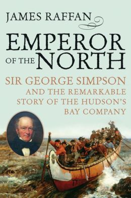 Emperor of the North: Sir George Simpson and the Remarkable Story of the Hudson's Bay Company