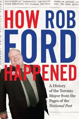 How Rob Ford Happened: A History of the Toronto Mayor from the Pages of the National Post