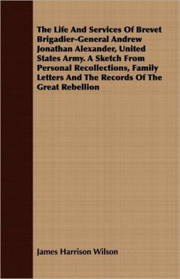 The Life And Services Of Brevet Brigadier-General Andrew Jonathan Alexander, United States Army. A Sketch From Personal Recollections, Family Letters And The Records Of The Great Rebellion