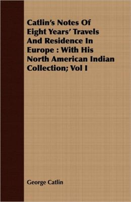 Catlin's Notes of Eight Years' Travels and Residence in Europe: With His North American Indian Collection; Vol I