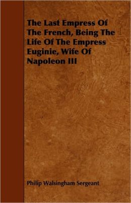 The Last Empress of the French, Being the Life of the Empress Euginie, Wife of Napoleon III