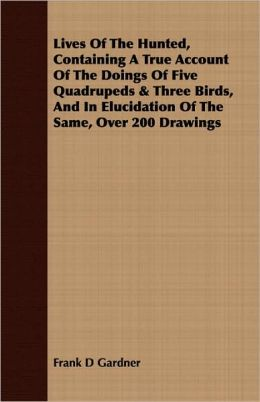 Lives Of The Hunted, Containing A True Account Of The Doings Of Five Quadrupeds & Three Birds, And In Elucidation Of The Same, Over 200 Drawings