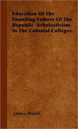 Education Of The Founding Fathers Of The Republic -Scholasticism In The Colonial Colleges