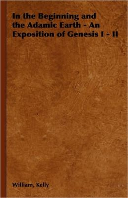 In The Beginning And The Adamic Earth - An Exposition Of Genesis I - Ii