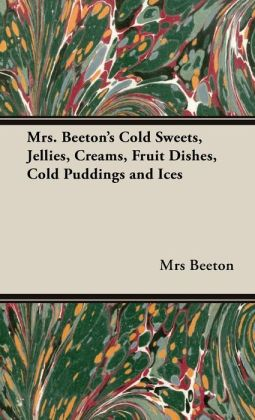 Mrs. Beeton's Cold Sweets,Jellies, Creams, Fruit Dishes, Cold Puddings And Ices