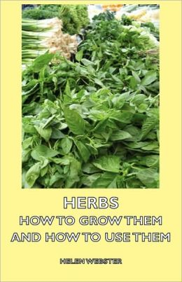Herbs - How to Grow Them and How to Use Them