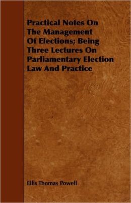 Practical Notes On The Management Of Elections; Being Three Lectures On Parliamentary Election Law And Practice