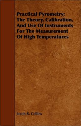 Practical Pyrometry; The Theory, Calibration, And Use Of Instruments For The Measurement Of High Temperatures