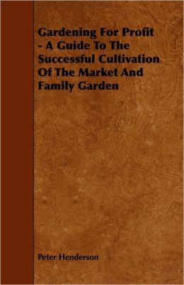 Gardening for Profit - A Guide to the Successful Cultivation of the Market and Family Garden