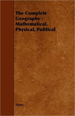 The Complete Geography - Mathematical, Physical, Political