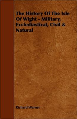 The History Of The Isle Of Wight - Military, Ecclediastical, Civil & Natural