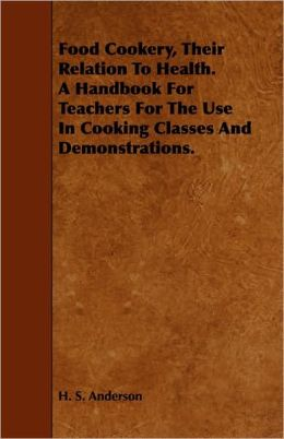 Food Cookery, Their Relation To Health. A Handbook For Teachers For The Use In Cooking Classes And Demonstrations.