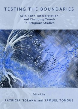 Testing the Boundaries: Self, Faith, Interpretation and Changing Trends in Religious Studies Patricia Iolana and Samuel Tongue, Patricia 'Iolana and Samuel Tongue