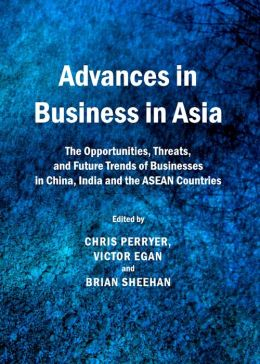 Advances in Business in Asia: The Opportunities, Threats, and Future Trends of Businesses in China, India and the ASEAN Countries