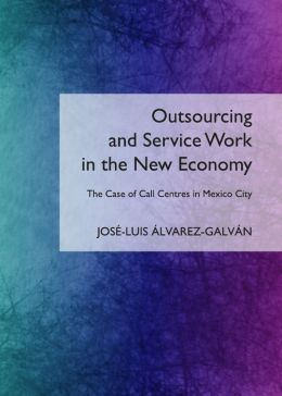 Outsourcing and Service Work in the New Economy: The Case of Call Centres in Mexico City