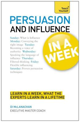 Persuasion and Influence in a Week: A Teach Yourself Guide