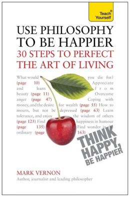 Use Philosophy to Be Happier: A Teach Yourself Guide