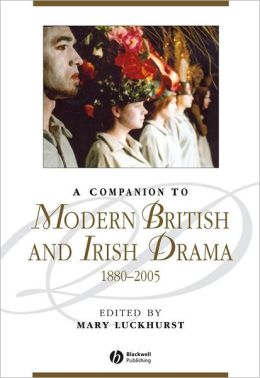 A Companion to Modern British and Irish Drama: 1880-2005 (Blackwell Companions to Literature and Culture Series)