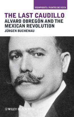 The Last Caudillo: Alvaro Obregn and the Mexican Revolution