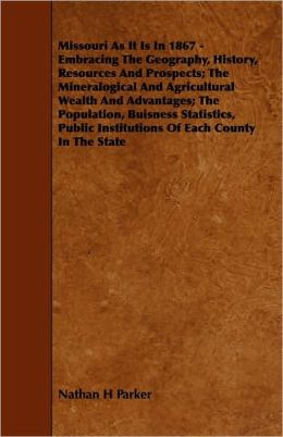 Missouri As It Is In 1867 - Embracing The Geography, History, Resources And Prospects; The Mineralogical And Agricultural Wealth And Advantages; The Population, Buisness Statistics, Public Institutions Of Each County In The State