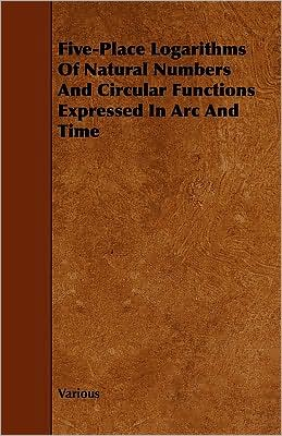 Five-Place Logarithms Of Natural Numbers And Circular Functions Expressed In Arc And Time