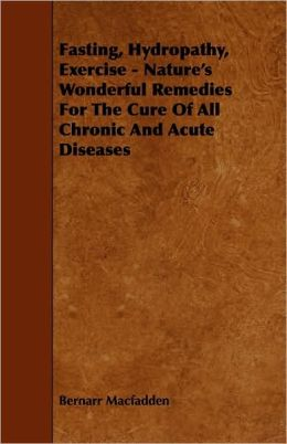 Fasting, Hydropathy, Exercise - Nature's Wonderful Remedies For The Cure Of All Chronic And Acute Diseases