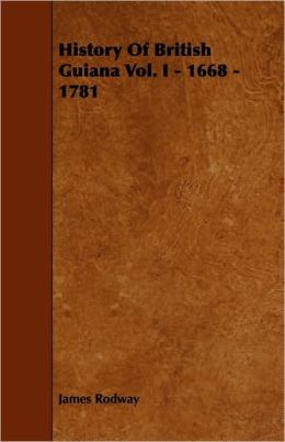 History Of British Guiana Vol. I - 1668 - 1781