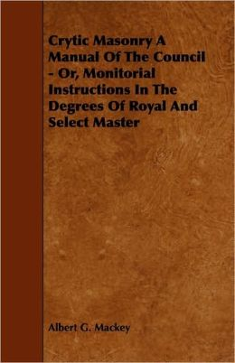 Crytic Masonry A Manual Of The Council - Or, Monitorial Instructions In The Degrees Of Royal And Select Master