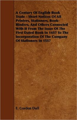 A Century Of English Book Trade - Short Notices Of All Printers, Stationers, Book-Binders, And Others Connected With It From The Issue Of The First Dated Book In 1457 To The Incorporation Of The Company Of Stationers In 1557